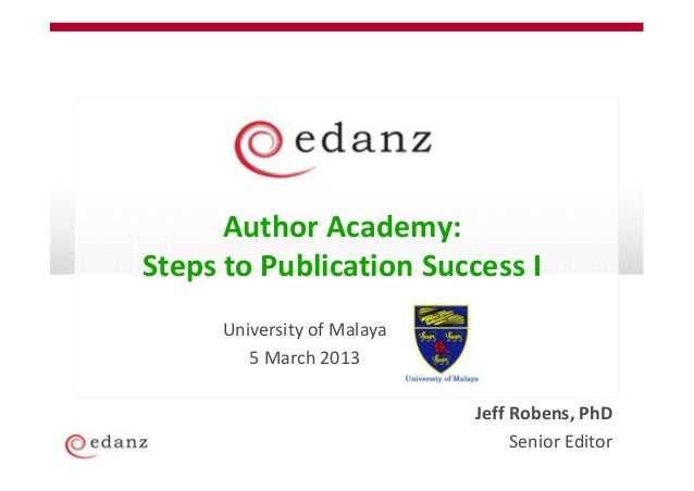Author Academy:Steps to Publication Success I      University of Malaya         5 March 2013                             J...