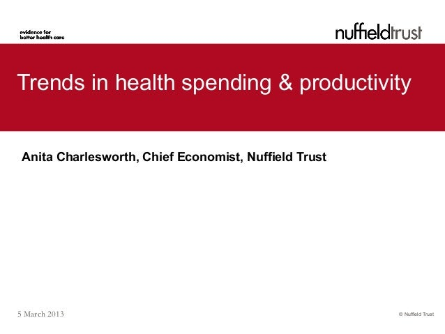 Trends in health spending & productivity Anita Charlesworth, Chief Economist, Nuffield Trust5 March 2013                  ...