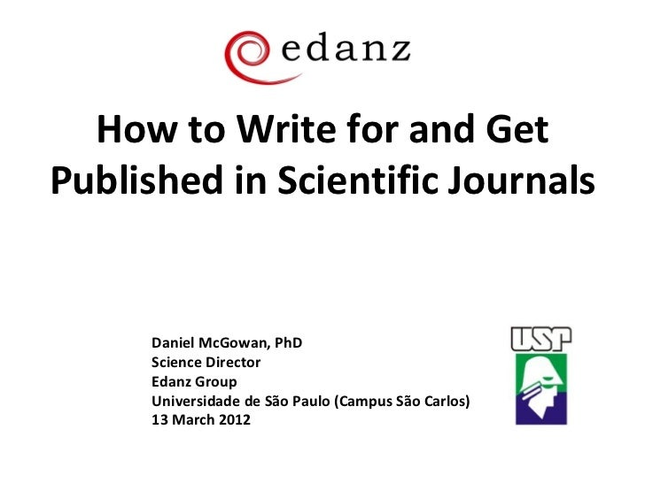 How to Write for and GetPublished in Scientific Journals      Daniel McGowan, PhD      Science Director      Edanz Group  ...