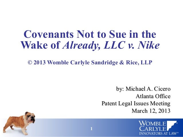11Covenants Not to Sue in theWake of Already, LLC v. Nike© 2013 Womble Carlyle Sandridge & Rice, LLPby: Michael A. Cicerob...