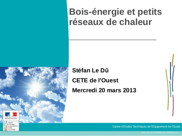 Bois-énergie et petitsréseaux de chaleurStéfan Le DûCETE de lOuestMercredi 20 mars 2013               Centre dÉtudes Techn...