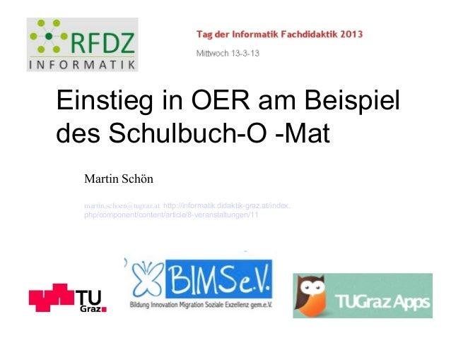 Einstieg in OER am Beispieldes Schulbuch-O -Mat  Martin Schön  martin.schoen@tugraz.at http://informatik.didaktik-graz.at/...