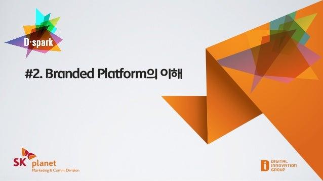 SK플래닛 M&C부문 D-spark #2 Branded Platform의 이해