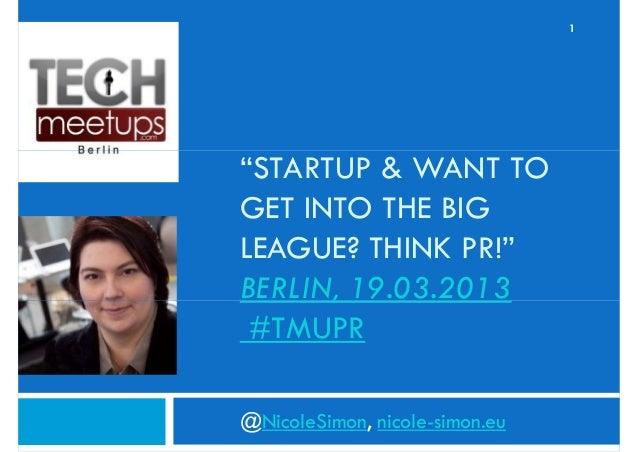 "1""STARTUP & WANT TOGET INTO THE BIGLEAGUE? THINK PR!""BERLIN, 19.03.2013 #TMUPR@NicoleSimon, nicole-simon.eu"