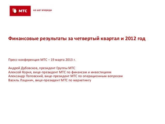 Финансовые результаты за четвертый квартал и 2012 годПресс-конференция МТС – 19 марта 2013 г.Андрей Дубовсков, президент Г...