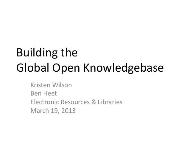 Building the Global Open Knowledgebase Kristen Wilson Ben Heet Electronic Resources & Libraries March 19, 2013