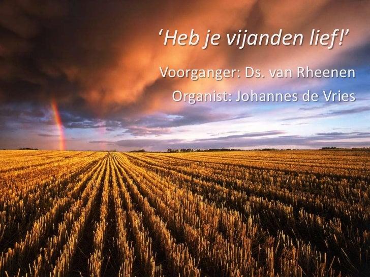 'Heb je vijanden lief!'<br />Voorganger: Ds. van Rheenen<br />Organist: Johannes de Vries<br />