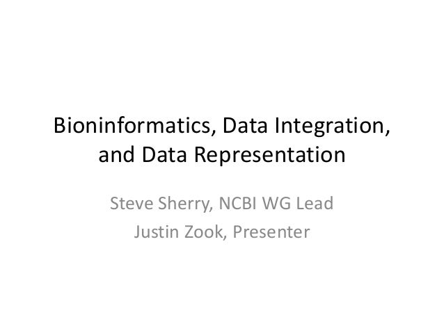 Bioninformatics, Data Integration,    and Data Representation     Steve Sherry, NCBI WG Lead        Justin Zook, Presenter