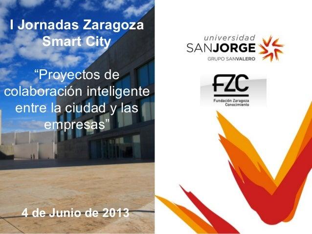 """21 de marzo de 20134 de Junio de 2013I Jornadas ZaragozaSmart City""""Proyectos decolaboración inteligenteentre la ciudad y l..."""