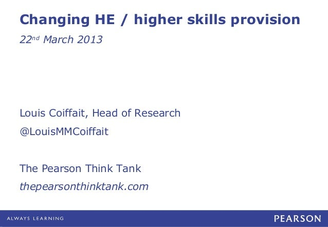 Changing HE / higher skills provision22nd March 2013Louis Coiffait, Head of Research@LouisMMCoiffaitThe Pearson Think Tank...