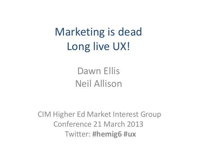 Marketing is dead     Long live UX!          Dawn Ellis          Neil AllisonCIM Higher Ed Market Interest Group    Confer...
