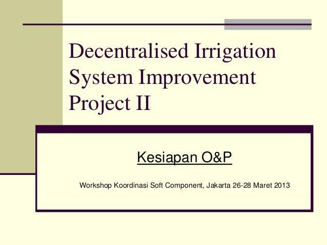 Decentralised IrrigationSystem ImprovementProject II                 Kesiapan O&P Workshop Koordinasi Soft Component, Jaka...