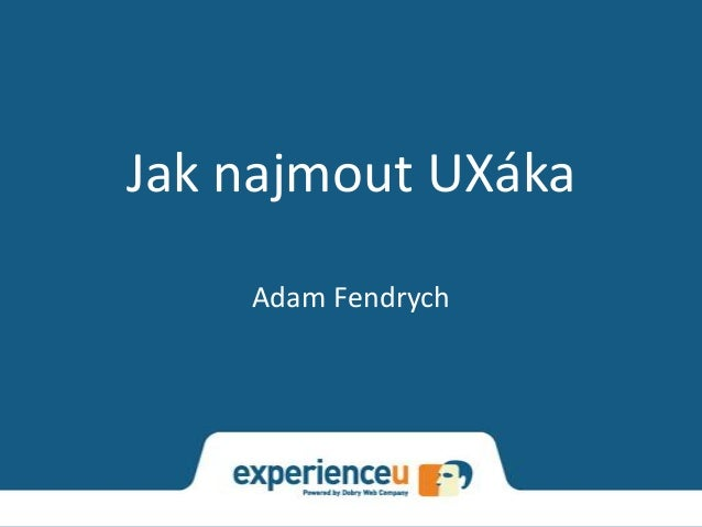 Jak najmout UXáka    Adam Fendrych