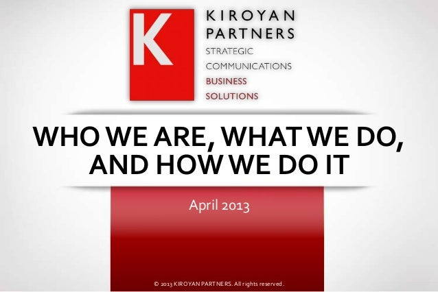 WHO WE ARE, WHAT WE DO,  AND HOW WE DO IT                  April 2013       © 2013 KIROYAN PARTNERS. All rights reserved.