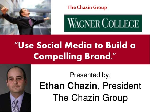 """Presented by: Ethan Chazin, President The Chazin Group """"Use Social Media to Build a Compelling Brand."""" The Chazin Group"""