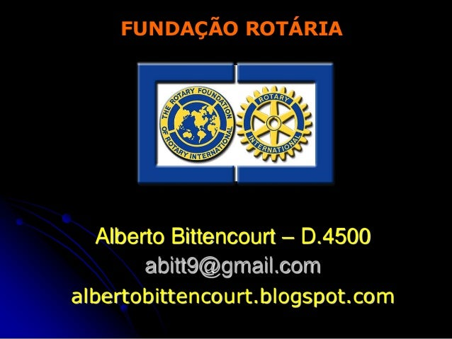 FUNDAÇÃO ROTÁRIA  Alberto Bittencourt – D.4500       abitt9@gmail.comalbertobittencourt.blogspot.com