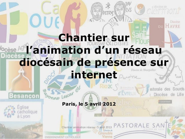 Chantier surl'animation d'un réseaudiocésain de présence surinternetParis, le 5 avril 20121Chantier animation réseau - 5 a...