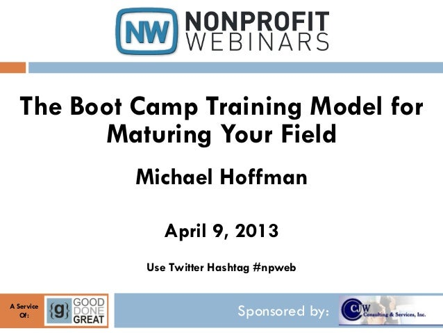 The Boot Camp Training Model for         Maturing Your Field            Michael Hoffman                April 9, 2013      ...