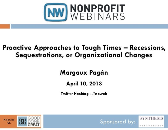 Proactive Approaches to Tough Times – Recessions,    Sequestrations, or Organizational Changes                 Margaux Pag...