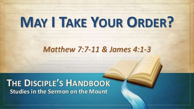 MAY I TAKE YOUR ORDER?           Matthew 7:7-11 & James 4:1-3THE DISCIPLE'S HANDBOOKStudies in the Sermon on the Mount