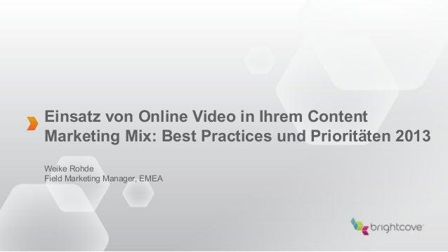 Einsatz von Online Video in Ihrem ContentMarketing Mix: Best Practices und Prioritäten 2013Weike RohdeField Marketing Mana...