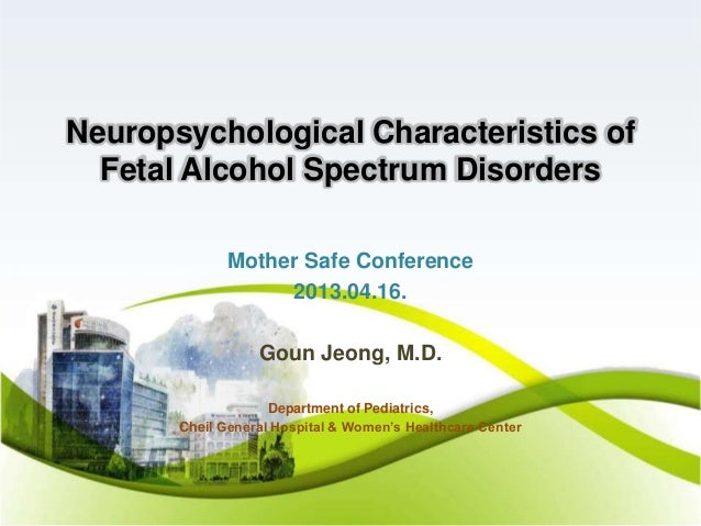 Neuropsychological Characteristics ofFetal Alcohol Spectrum DisordersMother Safe Conference2013.04.16.Goun Jeong, M.D.Depa...