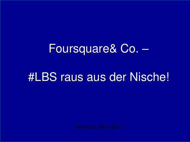 Foursquare& Co. –#LBS raus aus der Nische!        Hamburg, April 2013