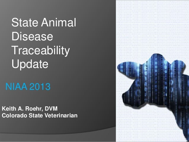 Keith A. Roehr, DVM Colorado State Veterinarian State Animal Disease Traceability Update NIAA 2013