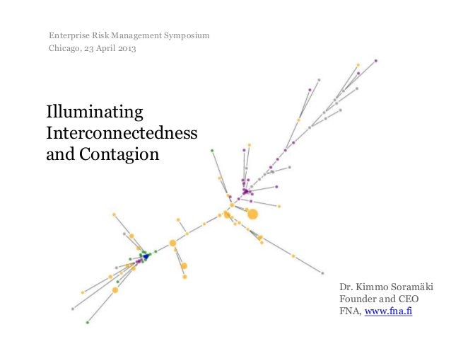 IlluminatingInterconnectednessand ContagionDr. Kimmo SoramäkiFounder and CEOFNA, www.fna.fiEnterprise Risk Management Symp...