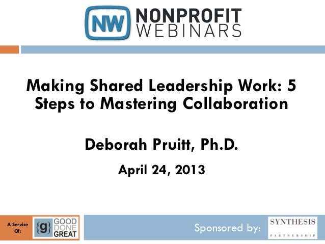 Sponsored by:A ServiceOf:Making Shared Leadership Work: 5Steps to Mastering CollaborationDeborah Pruitt, Ph.D.April 24, 2013