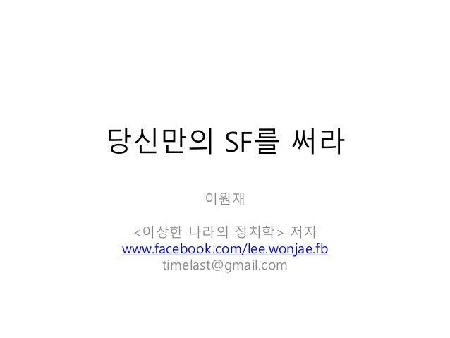 당신만의 SF를 써라이원재<이상한 나라의 정치학> 저자www.facebook.com/lee.wonjae.fbtimelast@gmail.com
