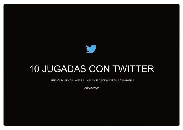 10 JUGADAS CON TWITTER @TwitterAds UNA GUÍA SENCILLA PARA LA PLANIFICACIÓN DE TUS CAMPAÑAS