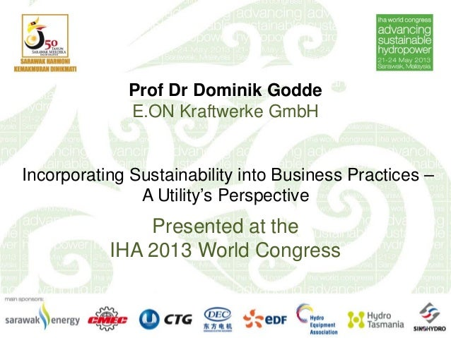 Prof Dr Dominik GoddeE.ON Kraftwerke GmbHIncorporating Sustainability into Business Practices –A Utility's PerspectivePres...