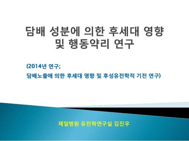 제일병원 유전학연구실 김진우(2014년 연구;담배노출에 의한 후세대 영향 및 후성유전학적 기전 연구)