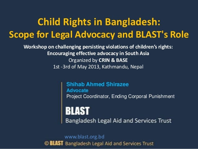 Child Rights in Bangladesh:Scope for Legal Advocacy and BLASTs RoleShihab Ahmed ShirazeeAdvocateProject Coordinator, Endin...