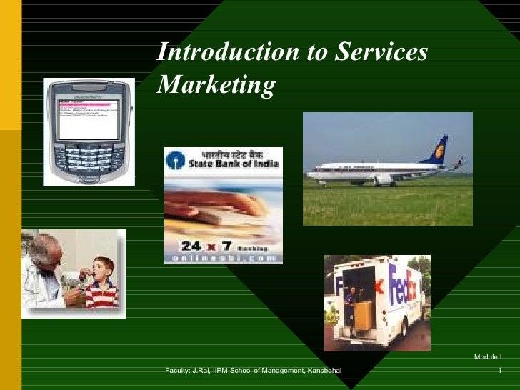 Introduction to ServicesMarketing                                                       Module IFaculty: J.Rai, IIPM-Schoo...
