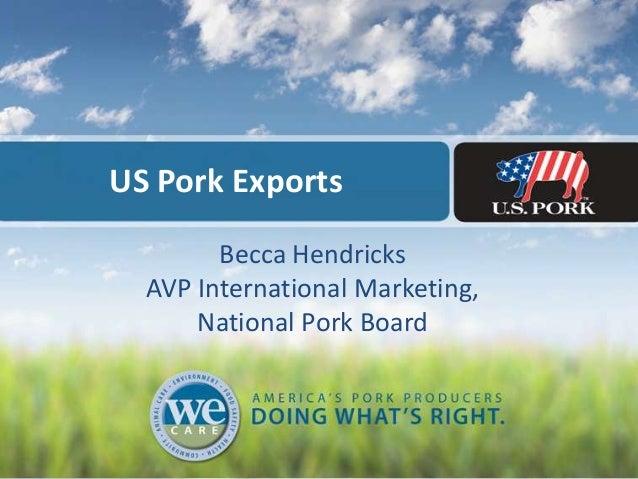 US Pork Exports Becca Hendricks AVP International Marketing, National Pork Board
