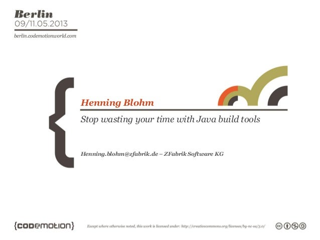 Stop wasting your time with Java build toolsHenning BlohmHenning.blohm@zfabrik.de – ZFabrik Software KG
