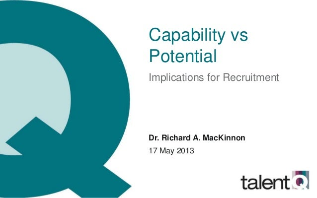 Capability vsPotentialImplications for RecruitmentDr. Richard A. MacKinnon17 May 2013