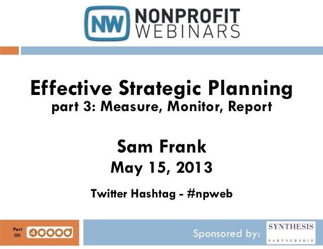 Sponsored by:Effective Strategic Planningpart 3: Measure, Monitor, ReportSam FrankMay 15, 2013Twitter Hashtag - #npwebPart...