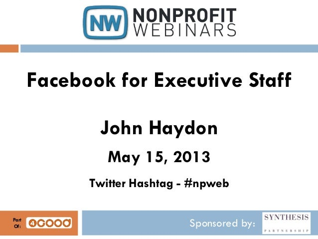 Sponsored by:Facebook for Executive StaffJohn HaydonMay 15, 2013Twitter Hashtag - #npwebPartOf: