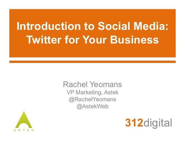 Introduction to Social Media:Twitter for Your Business312digitalRachel YeomansVP Marketing, Astek@RachelYeomans@AstekWeb