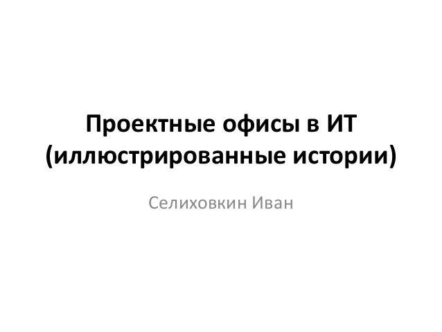 Проектные офисы в ИТ(иллюстрированные истории)Селиховкин Иван