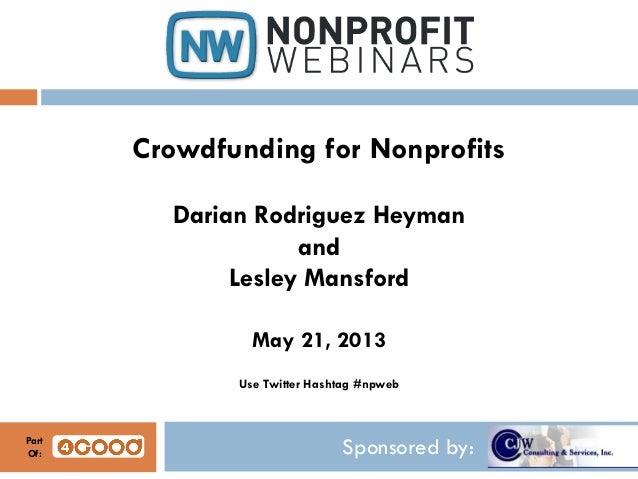 Sponsored by:Crowdfunding for NonprofitsDarian Rodriguez HeymanandLesley MansfordMay 21, 2013Use Twitter Hashtag #npwebPar...