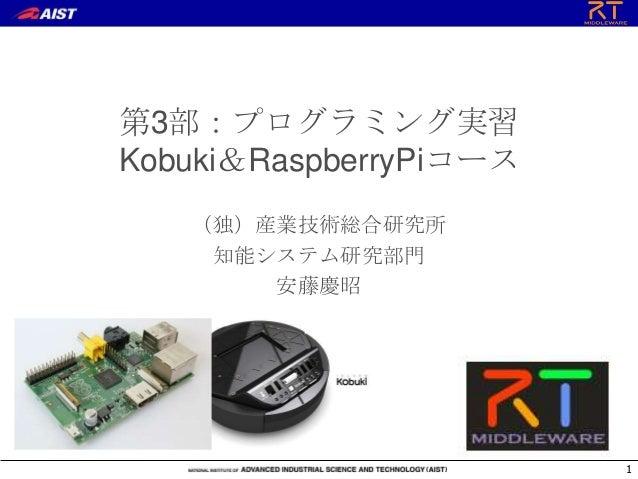 第3部:プログラミング実習Kobuki&RaspberryPiコース(独)産業技術総合研究所知能システム研究部門安藤慶昭1