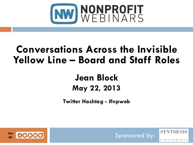 Sponsored by:Conversations Across the InvisibleYellow Line – Board and Staff RolesJean BlockMay 22, 2013Twitter Hashtag - ...