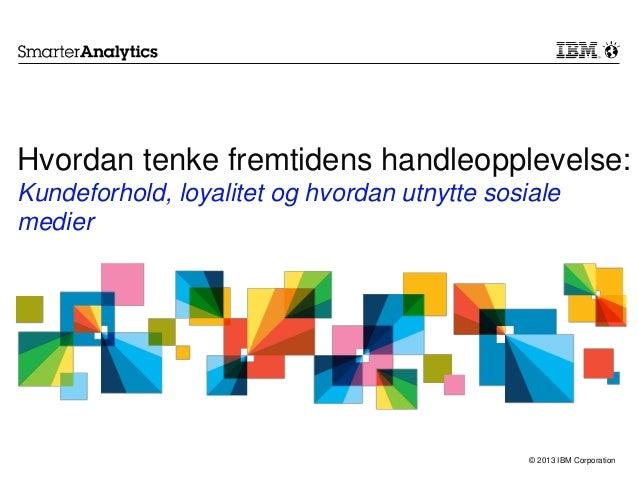 © 2013 IBM CorporationHvordan tenke fremtidens handleopplevelse:Kundeforhold, loyalitet og hvordan utnytte sosialemedier