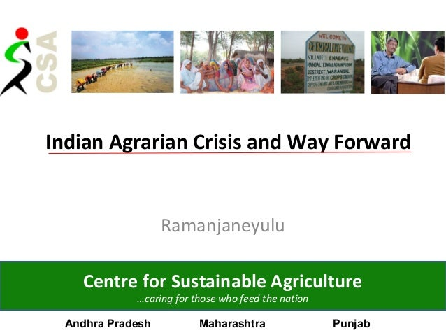 Indian Agrarian Crisis and Way ForwardRamanjaneyuluCentre for Sustainable Agriculture…caring for those who feed the nation...