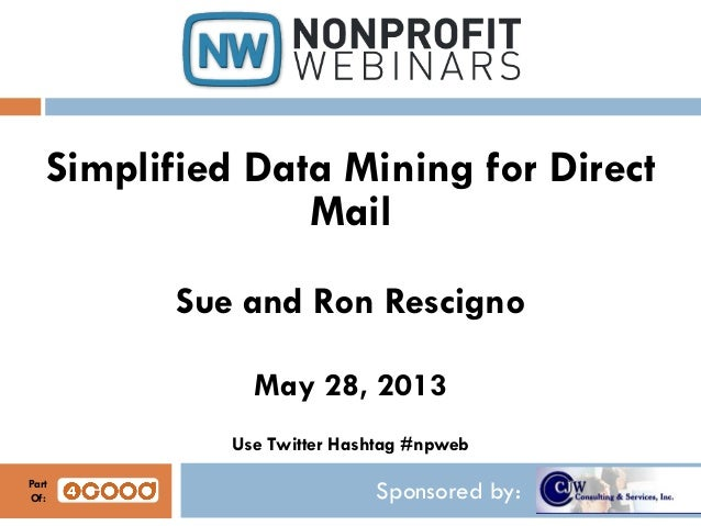 Sponsored by:Simplified Data Mining for DirectMailSue and Ron RescignoMay 28, 2013Use Twitter Hashtag #npwebPartOf: