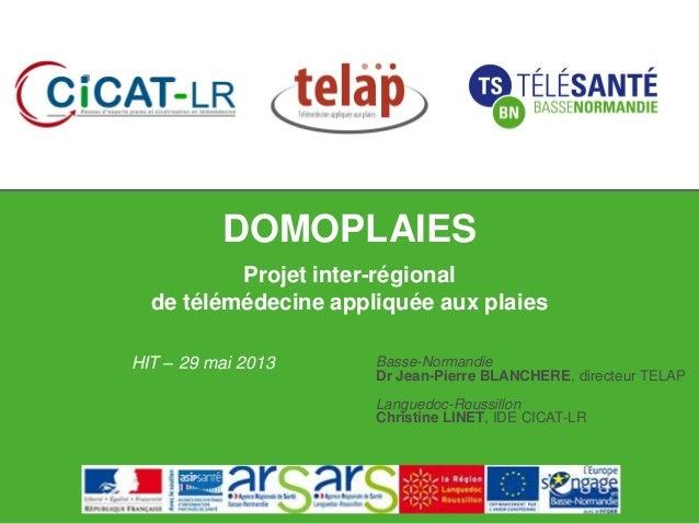 DOMOPLAIESProjet inter-régionalde télémédecine appliquée aux plaiesHIT – 29 mai 2013 Basse-NormandieDr Jean-Pierre BLANCHE...